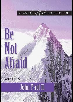 Be Not Afraid Wisdom From John Paul Ii (Classic Wisdom Collectio