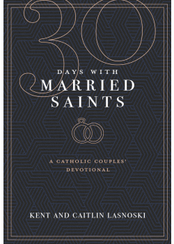 30 Days With Married Saints  A Catholic Couples' Devotional
